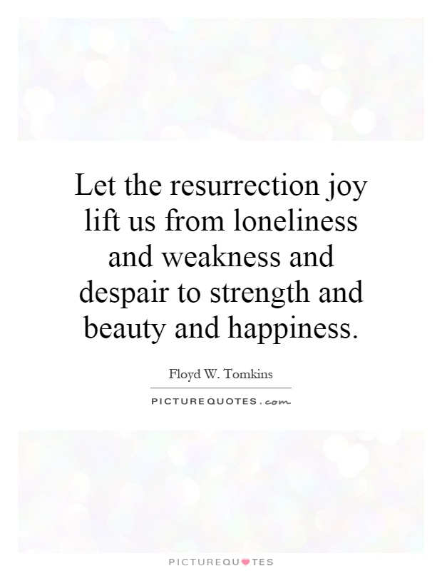 Let the resurrection joy lift us from loneliness and weakness and despair to strength and beauty and happiness Picture Quote #1