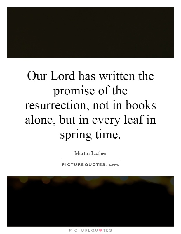 Our Lord has written the promise of the resurrection, not in books alone, but in every leaf in spring time Picture Quote #1