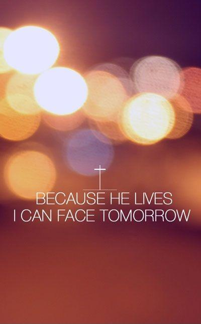 Because he lives I can face tomorrow Picture Quote #1