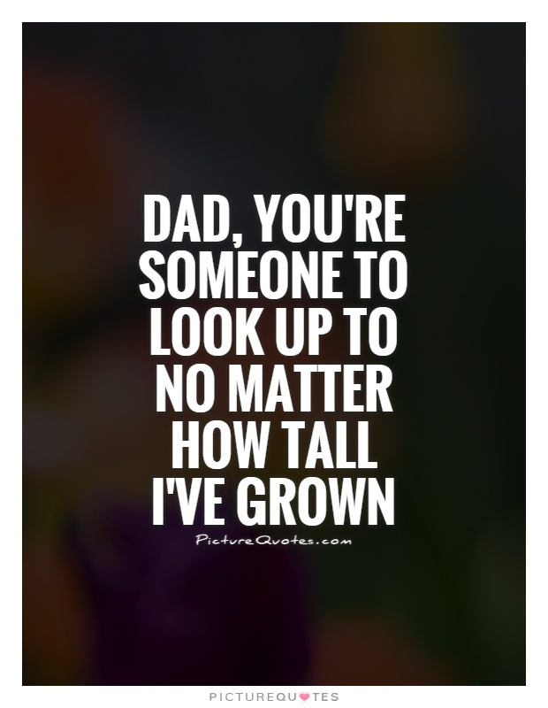 Dad, you're someone to look up to no matter how tall I've grown Picture Quote #1