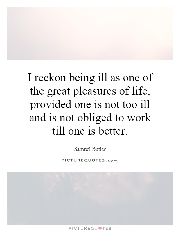 I reckon being ill as one of the great pleasures of life, provided one is not too ill and is not obliged to work till one is better Picture Quote #1