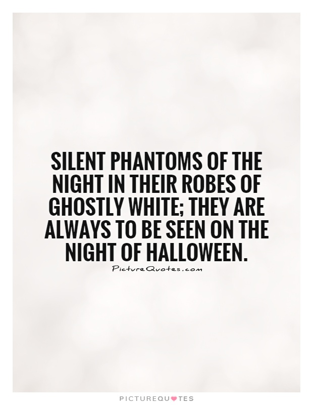 Silent phantoms of the night in their robes of ghostly white; they are always to be seen on the night of Halloween Picture Quote #1