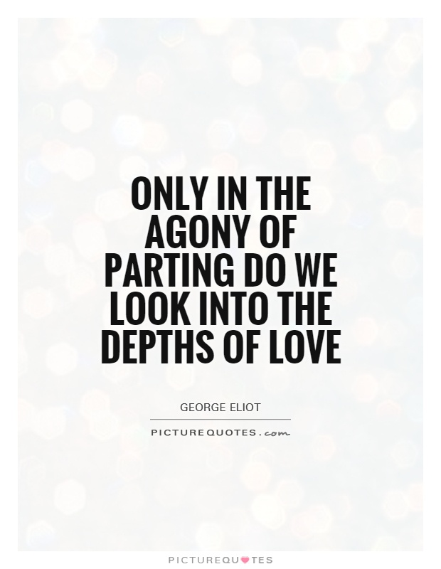 Only in the agony of parting do we look into the depths of love Picture Quote #1