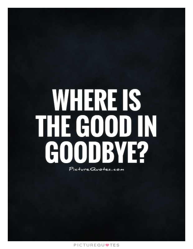 Sad Goodbye Quotes: Where Is The Good In Goodbye?