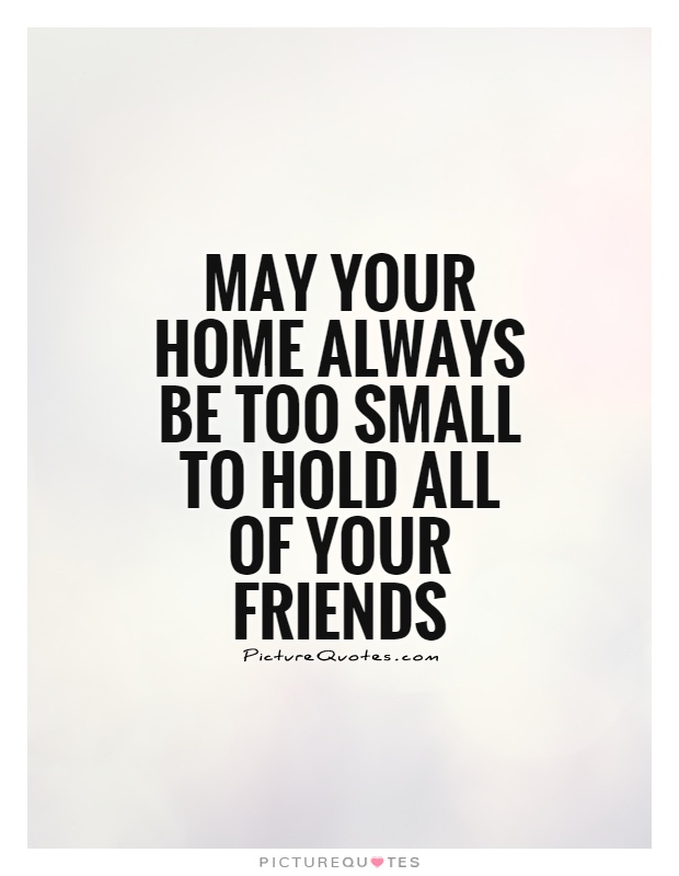 May your home always be too small to hold all of your friends