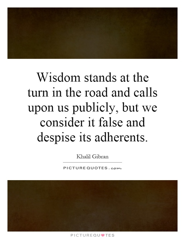 Wisdom stands at the turn in the road and calls upon us publicly, but we consider it false and despise its adherents Picture Quote #1