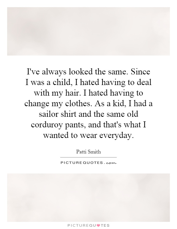 I've always looked the same. Since I was a child, I hated having to deal with my hair. I hated having to change my clothes. As a kid, I had a sailor shirt and the same old corduroy pants, and that's what I wanted to wear everyday Picture Quote #1