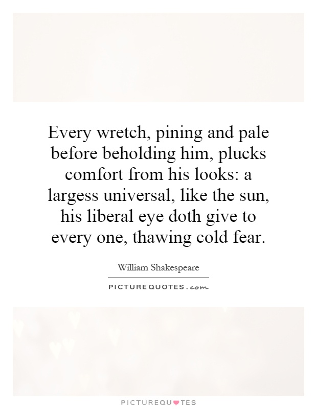 Every wretch, pining and pale before beholding him, plucks comfort from his looks: a largess universal, like the sun, his liberal eye doth give to every one, thawing cold fear Picture Quote #1