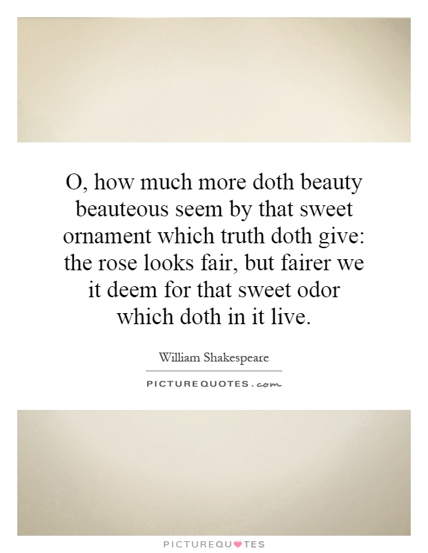 O, how much more doth beauty beauteous seem by that sweet ornament which truth doth give: the rose looks fair, but fairer we it deem for that sweet odor which doth in it live Picture Quote #1