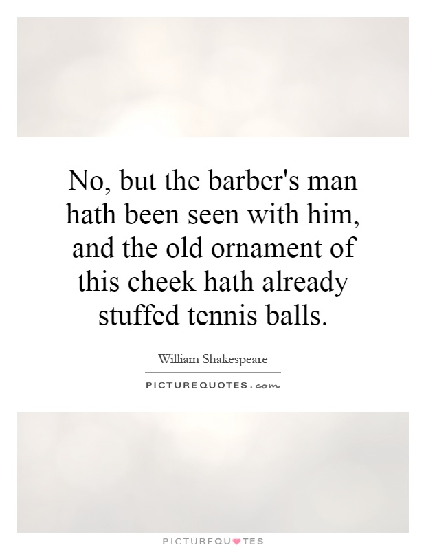 No, but the barber's man hath been seen with him, and the old ornament of this cheek hath already stuffed tennis balls Picture Quote #1