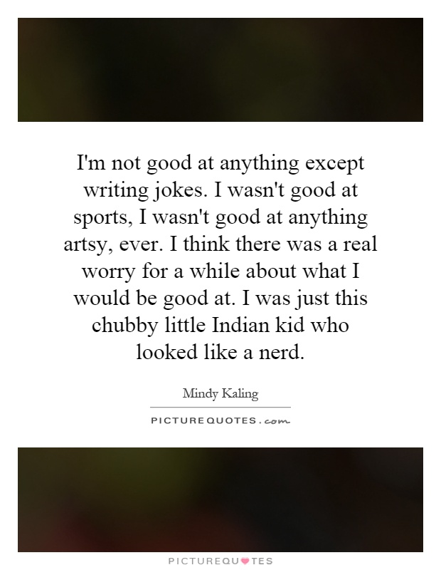I'm not good at anything except writing jokes. I wasn't good at sports, I wasn't good at anything artsy, ever. I think there was a real worry for a while about what I would be good at. I was just this chubby little Indian kid who looked like a nerd Picture Quote #1