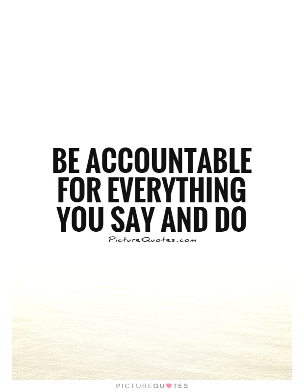 Be accountable for everything you say and do Picture Quote #1
