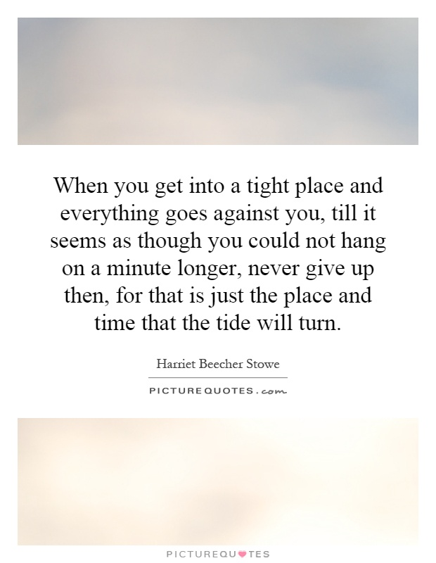When you get into a tight place and everything goes against you, till it seems as though you could not hang on a minute longer, never give up then, for that is just the place and time that the tide will turn Picture Quote #1