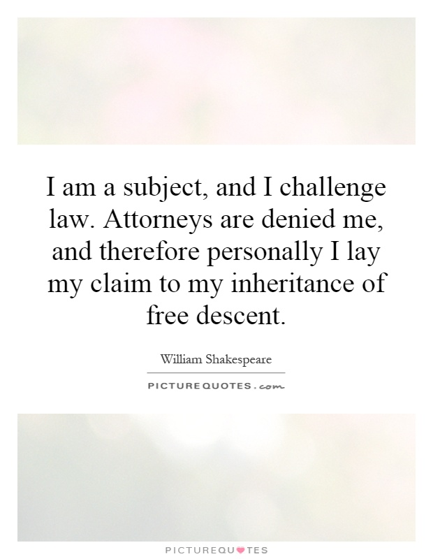 I am a subject, and I challenge law. Attorneys are denied me, and therefore personally I lay my claim to my inheritance of free descent Picture Quote #1