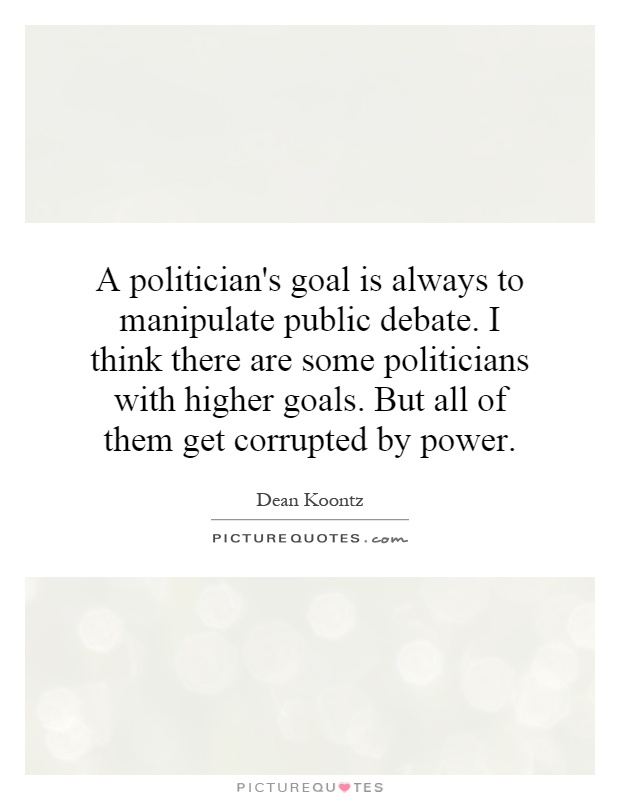 A politician's goal is always to manipulate public debate. I think there are some politicians with higher goals. But all of them get corrupted by power Picture Quote #1