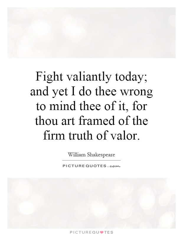 Fight valiantly today; and yet I do thee wrong to mind thee of it, for thou art framed of the firm truth of valor Picture Quote #1