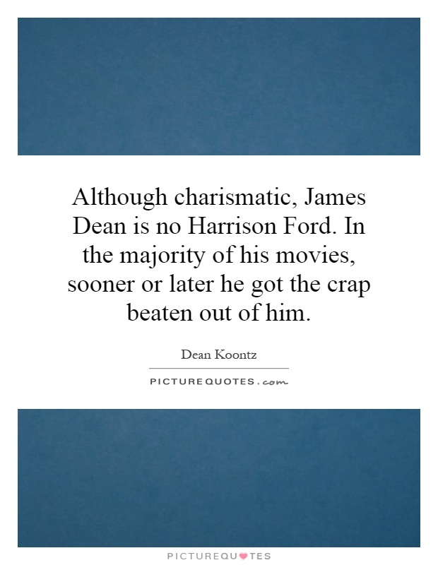 Although charismatic, James Dean is no Harrison Ford. In the majority of his movies, sooner or later he got the crap beaten out of him Picture Quote #1