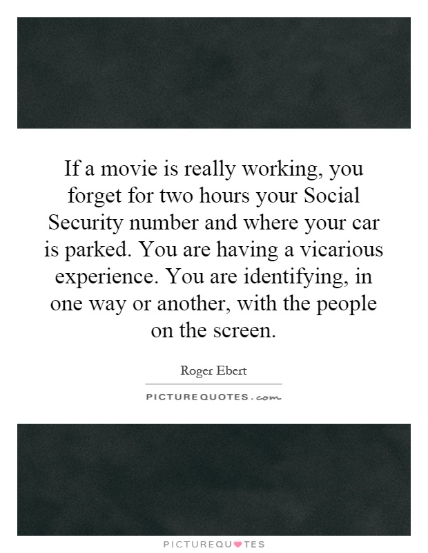 If a movie is really working, you forget for two hours your Social Security number and where your car is parked. You are having a vicarious experience. You are identifying, in one way or another, with the people on the screen Picture Quote #1