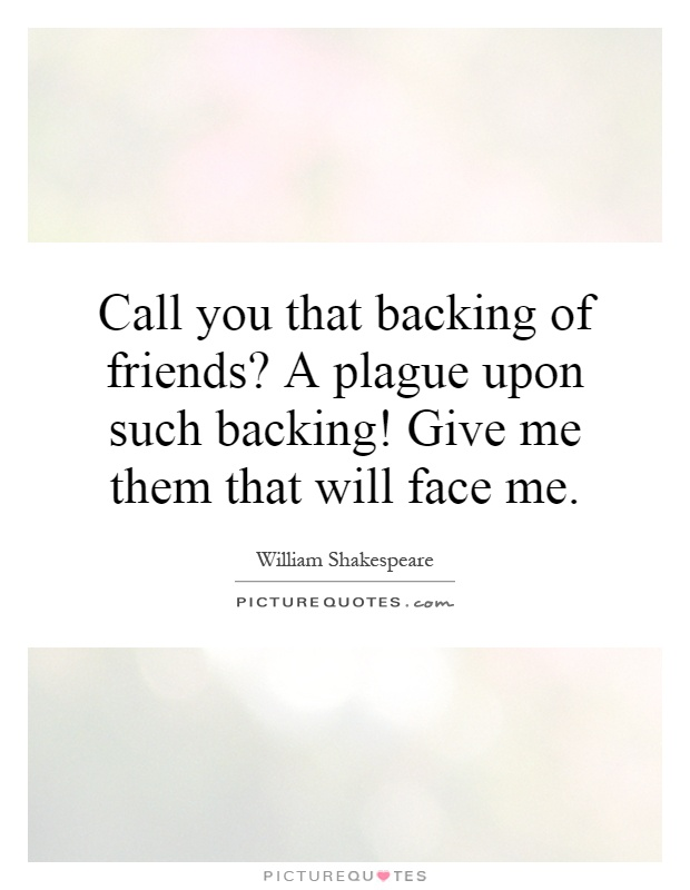 Call you that backing of friends? A plague upon such backing! Give me them that will face me Picture Quote #1