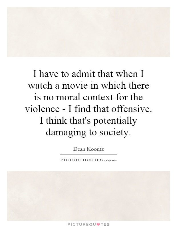 I have to admit that when I watch a movie in which there is no moral context for the violence - I find that offensive. I think that's potentially damaging to society Picture Quote #1