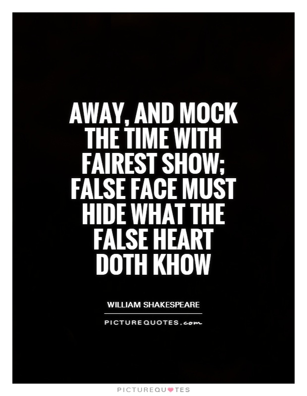 Away, and mock the time with fairest show; false face must hide what the false heart doth khow Picture Quote #1