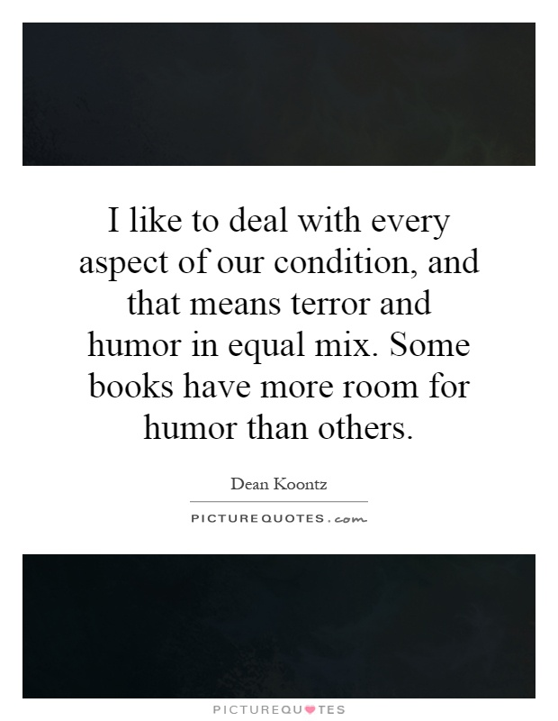 I like to deal with every aspect of our condition, and that means terror and humor in equal mix. Some books have more room for humor than others Picture Quote #1