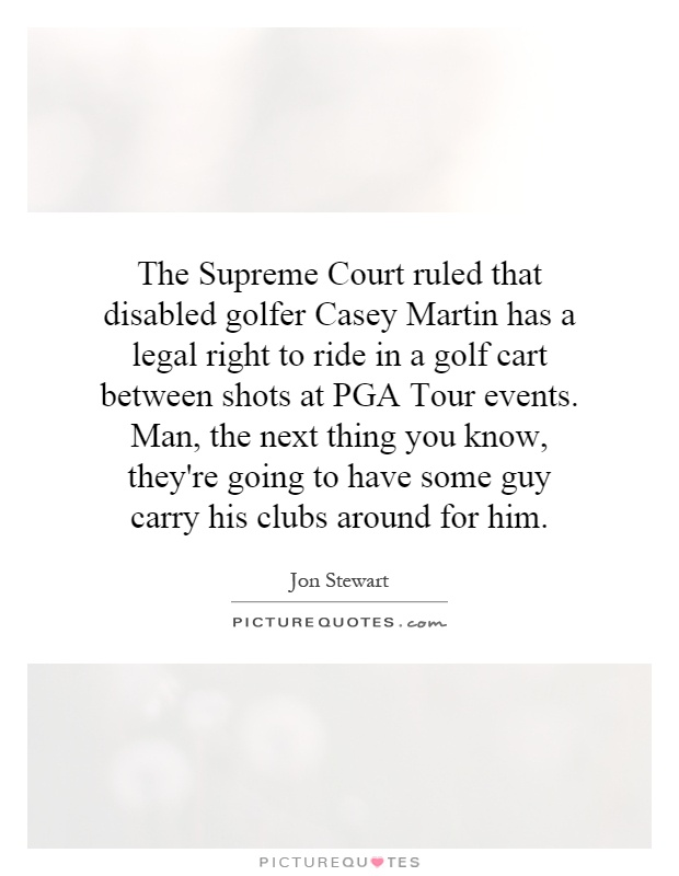 The Supreme Court ruled that disabled golfer Casey Martin has a legal right to ride in a golf cart between shots at PGA Tour events. Man, the next thing you know, they're going to have some guy carry his clubs around for him Picture Quote #1