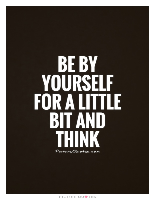 Be by yourself for a little bit and think Picture Quote #1