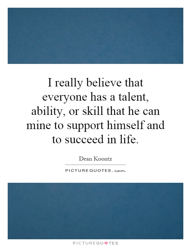 I really believe that everyone has a talent, ability, or skill that he can mine to support himself and to succeed in life Picture Quote #1