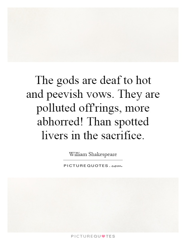 The gods are deaf to hot and peevish vows. They are polluted off'rings, more abhorred! Than spotted livers in the sacrifice Picture Quote #1