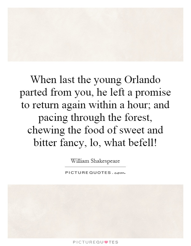 When last the young Orlando parted from you, he left a promise to return again within a hour; and pacing through the forest, chewing the food of sweet and bitter fancy, lo, what befell! Picture Quote #1