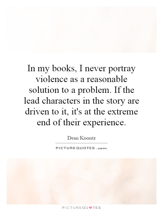 In my books, I never portray violence as a reasonable solution to a problem. If the lead characters in the story are driven to it, it's at the extreme end of their experience Picture Quote #1