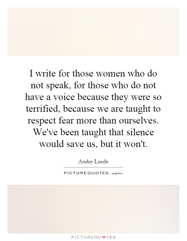 I write for those women who do not speak, for those who do not have a voice because they were so terrified, because we are taught to respect fear more than ourselves. We've been taught that silence would save us, but it won't Picture Quote #1