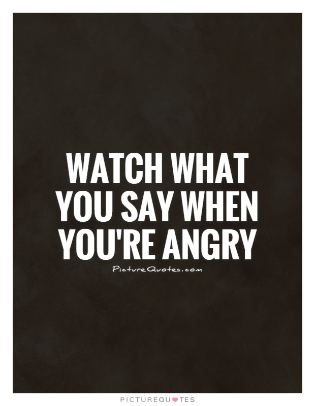 Watch what you say when you're angry Picture Quote #1