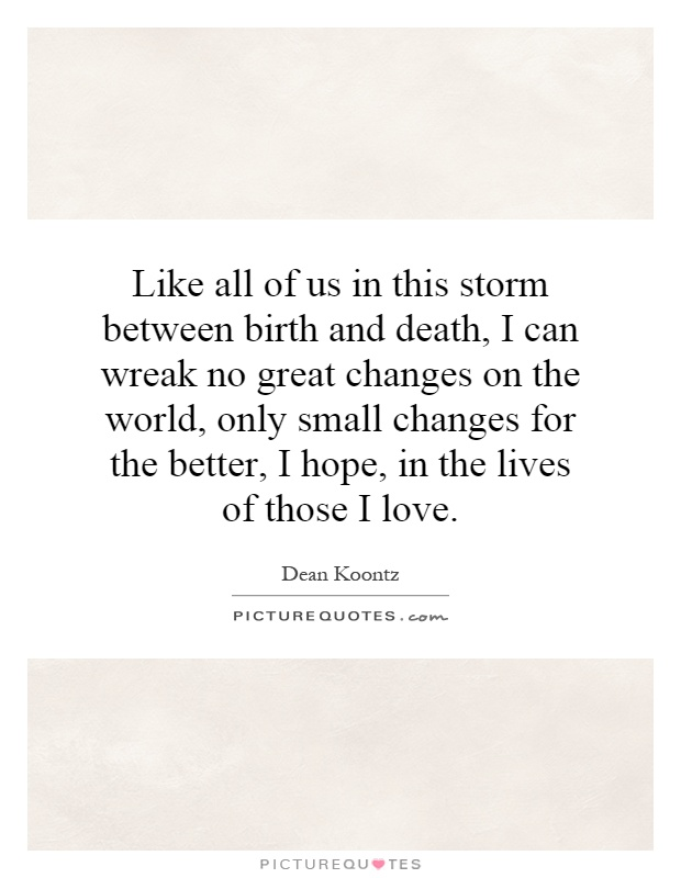 Like all of us in this storm between birth and death, I can wreak no great changes on the world, only small changes for the better, I hope, in the lives of those I love Picture Quote #1