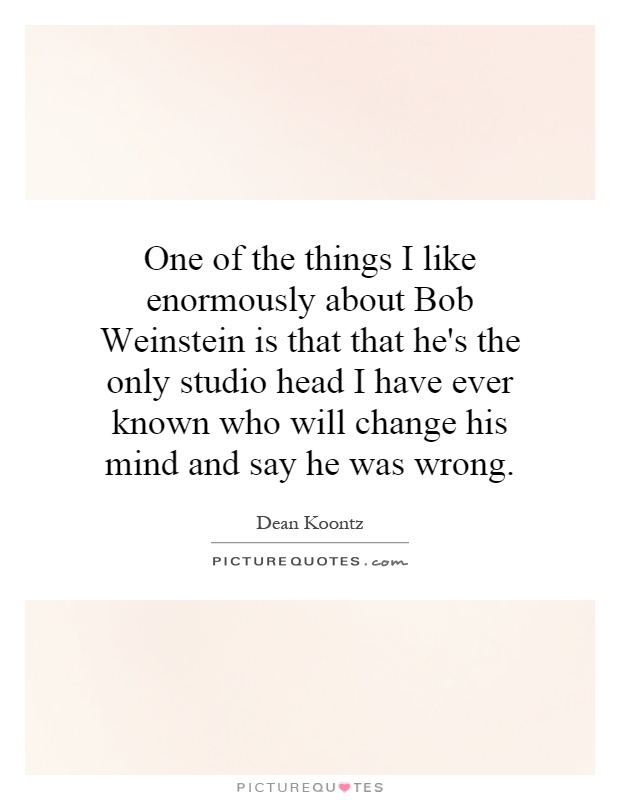 One of the things I like enormously about Bob Weinstein is that that he's the only studio head I have ever known who will change his mind and say he was wrong Picture Quote #1