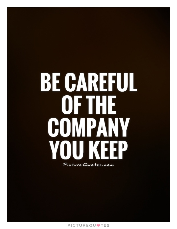 Be Careful Of The Company You Keep Picture Quote #1