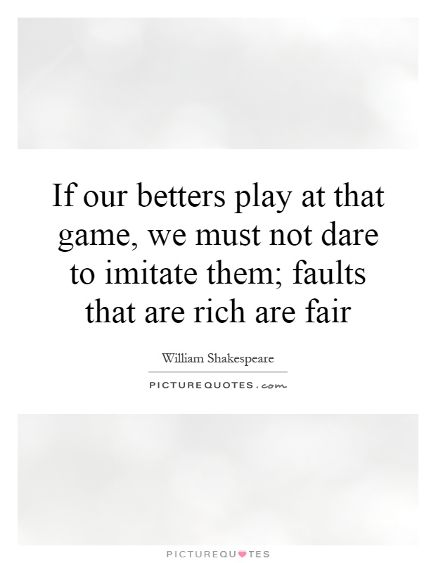 If our betters play at that game, we must not dare to imitate them; faults that are rich are fair Picture Quote #1