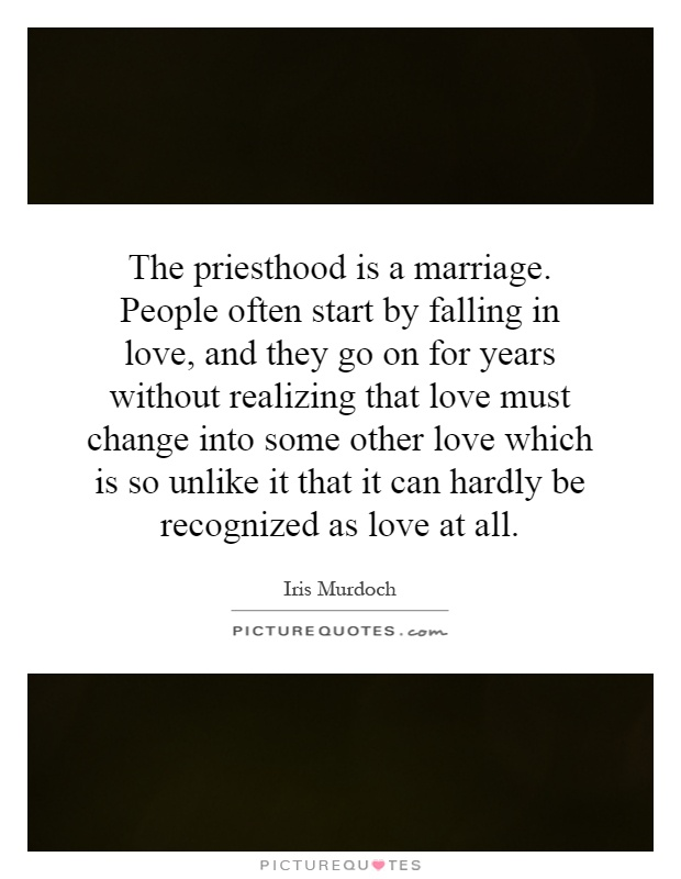 The priesthood is a marriage. People often start by falling in love, and they go on for years without realizing that love must change into some other love which is so unlike it that it can hardly be recognized as love at all Picture Quote #1
