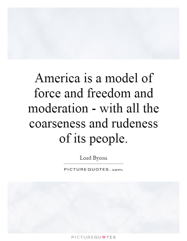 America is a model of force and freedom and moderation - with all the coarseness and rudeness of its people Picture Quote #1