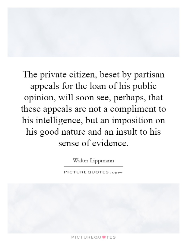The private citizen, beset by partisan appeals for the loan of his public opinion, will soon see, perhaps, that these appeals are not a compliment to his intelligence, but an imposition on his good nature and an insult to his sense of evidence Picture Quote #1