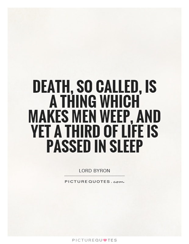 Death, so called, is a thing which makes men weep, And yet a third of life is passed in sleep Picture Quote #1