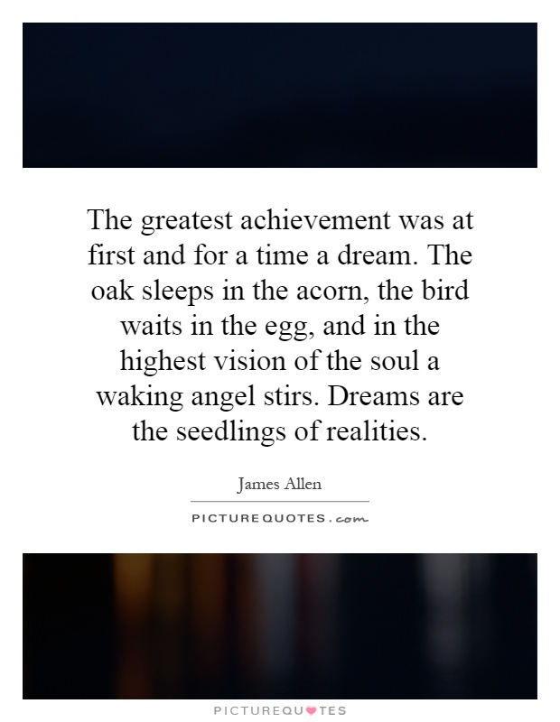 The greatest achievement was at first and for a time a dream. The oak sleeps in the acorn, the bird waits in the egg, and in the highest vision of the soul a waking angel stirs. Dreams are the seedlings of realities Picture Quote #1