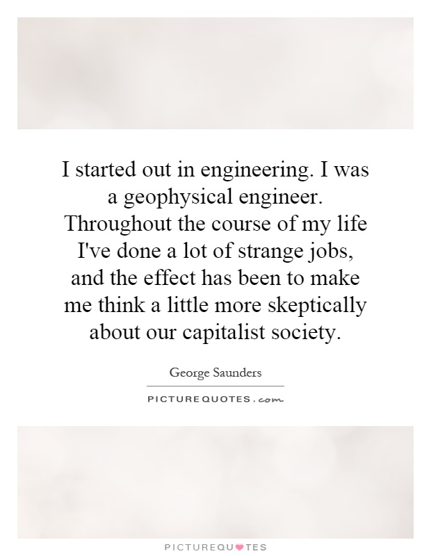 I started out in engineering. I was a geophysical engineer. Throughout the course of my life I've done a lot of strange jobs, and the effect has been to make me think a little more skeptically about our capitalist society Picture Quote #1