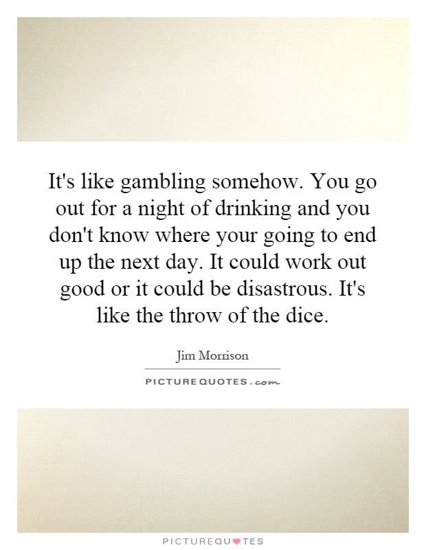 It's like gambling somehow. You go out for a night of drinking and you don't know where your going to end up the next day. It could work out good or it could be disastrous. It's like the throw of the dice Picture Quote #1