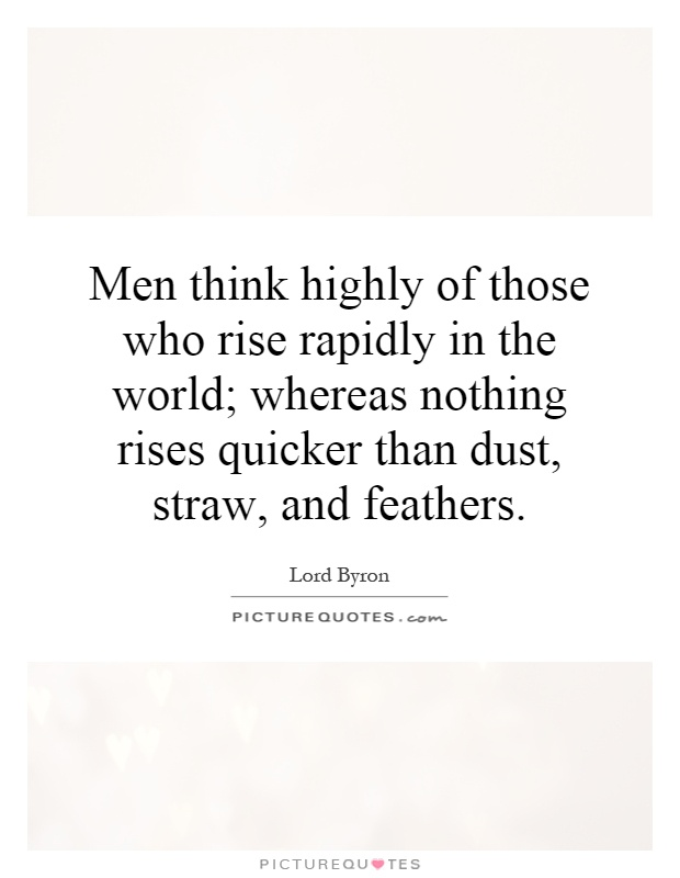 Men think highly of those who rise rapidly in the world; whereas nothing rises quicker than dust, straw, and feathers Picture Quote #1