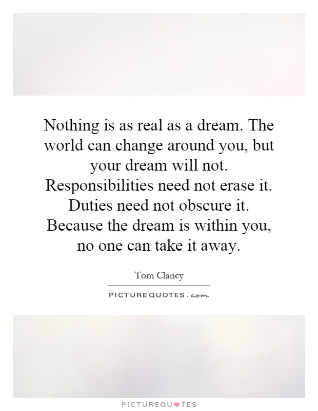 Nothing is as real as a dream. The world can change around you, but your dream will not. Responsibilities need not erase it. Duties need not obscure it. Because the dream is within you, no one can take it away Picture Quote #1