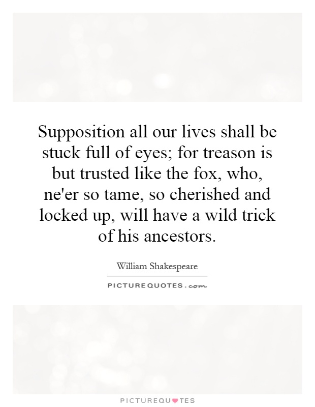 Supposition all our lives shall be stuck full of eyes; for treason is but trusted like the fox, who, ne'er so tame, so cherished and locked up, will have a wild trick of his ancestors Picture Quote #1