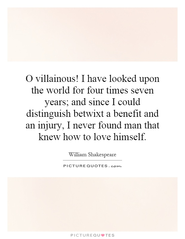 O villainous! I have looked upon the world for four times seven years; and since I could distinguish betwixt a benefit and an injury, I never found man that knew how to love himself Picture Quote #1