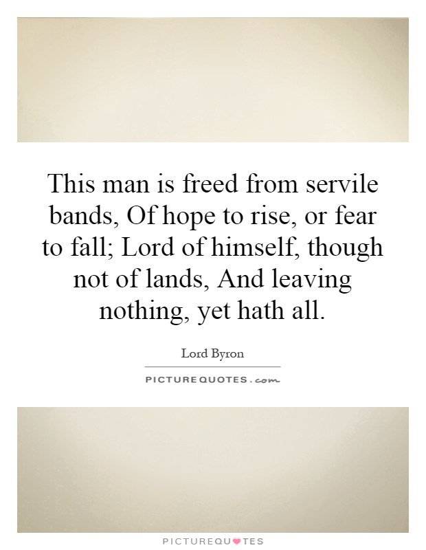 This man is freed from servile bands, Of hope to rise, or fear to fall; Lord of himself, though not of lands, And leaving nothing, yet hath all Picture Quote #1